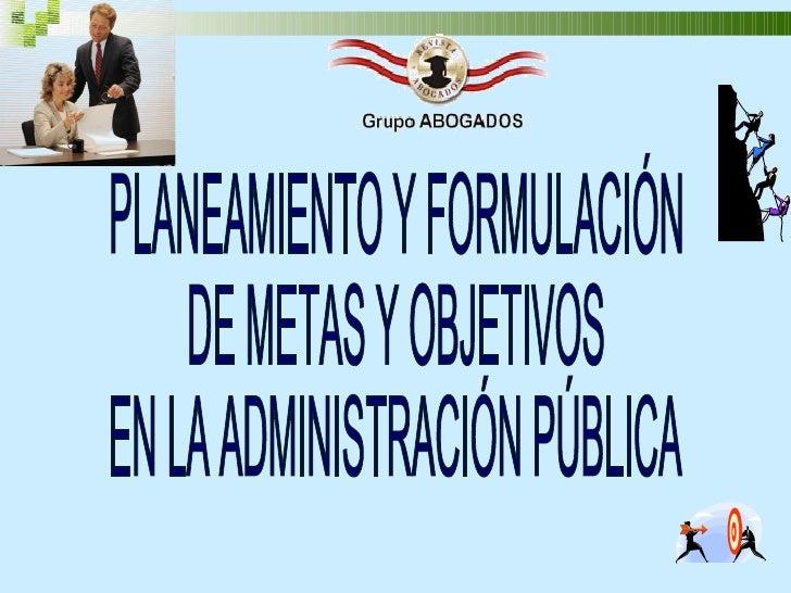 PLANEAMIENTO Y FORMULACIÓN  DE METAS Y OBJETIVOS  EN LA ADMINISTRACIÓN PÚBLICA