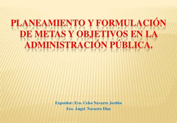 PLANEAMIENTO Y FORMULACIÓN  DE METAS Y OBJETIVOS EN LA   ADMINISTRACIÓN PÚBLICA.        Expositor: Eco. Celso Navarro Jord...