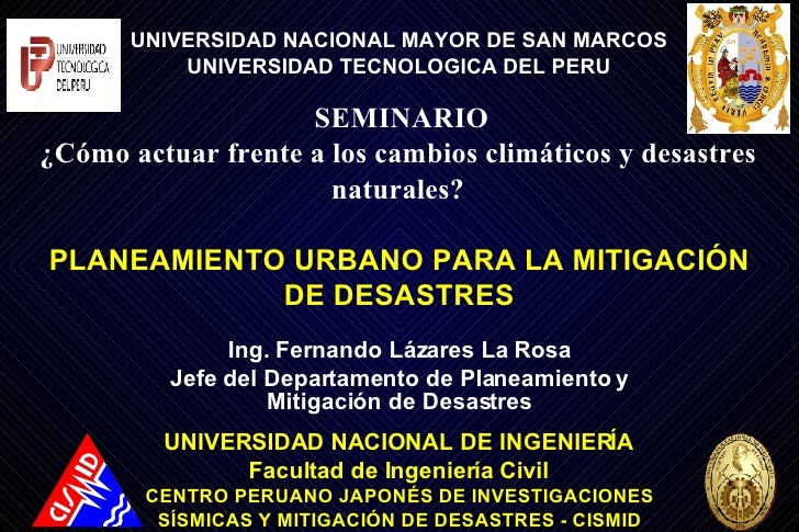 Ing. Fernando Lázares La Rosa Jefe del Departamento de Planeamiento y Mitigación de Desastres UNIVERSIDAD NACIONAL DE INGE...