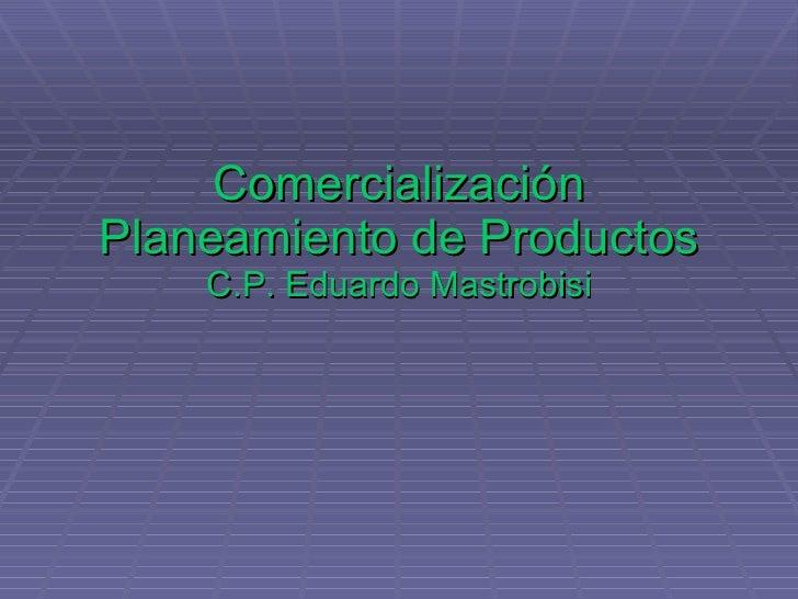 Comercialización Planeamiento de Productos C.P. Eduardo Mastrobisi