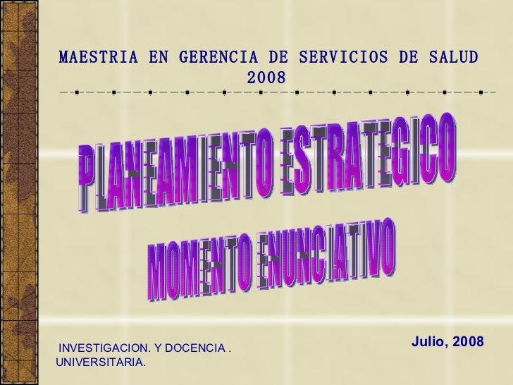 Julio, 2008 MAESTRIA EN GERENCIA DE SERVICIOS DE SALUD 2008   INVESTIGACION. Y DOCENCIA . UNIVERSITARIA. PLANEAMIENTO ESTR...