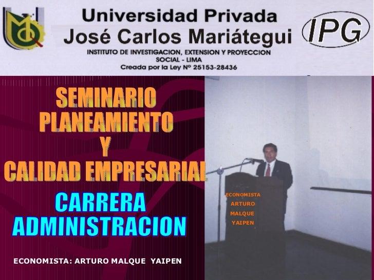 CARRERA ADMINISTRACION ECONOMISTA ARTURO MALQUE  YAIPEN ECONOMISTA: ARTURO MALQUE  YAIPEN SEMINARIO PLANEAMIENTO Y CALIDAD...