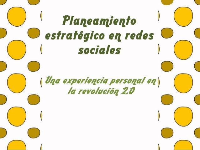 Planeamientoestratégico en redessocialesUna experiencia personal enla revolución 2.0