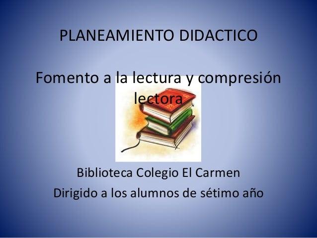 PLANEAMIENTO DIDACTICO  Fomento a la lectura y compresión  lectora  Biblioteca Colegio El Carmen  Dirigido a los alumnos d...