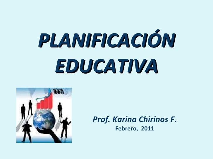PLANIFICACIÓN EDUCATIVA Prof. Karina Chirinos F . Febrero,  2011