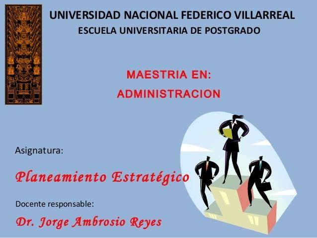 UNIVERSIDAD NACIONAL FEDERICO VILLARREAL MAESTRIA EN: ADMINISTRACION Asignatura: Planeamiento Estratégico Docente responsa...