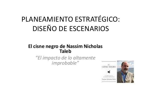 """PLANEAMIENTO ESTRATÉGICO: DISEÑO DE ESCENARIOS El cisne negro de Nassim Nicholas TalebTaleb """"El impacto de lo altamente im..."""