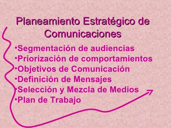Planeamiento Estratégico de Comunicaciones <ul><li>Segmentación de audiencias </li></ul><ul><li>Priorización de comportami...