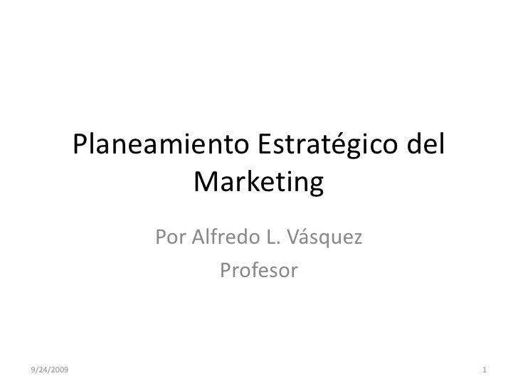 Planeamiento Estratégico del Marketing<br />Por Alfredo L. Vásquez<br />Profesor<br />9/23/2009<br />1<br />