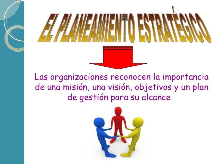 EL PLANEAMIENTO ESTRATÉGICO Las organizaciones reconocen la importancia de una misión, una visión, objetivos y un plan de ...