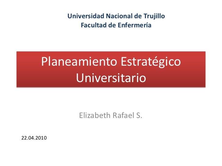 Planeamiento Estratégico Universitario<br />Universidad Nacional de Trujillo<br />Facultad de Enfermería<br />Elizabeth Ra...