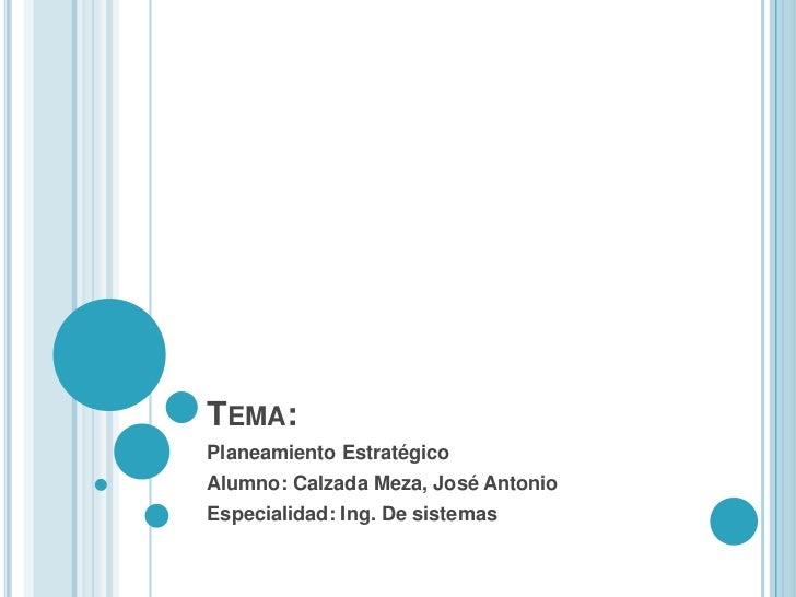 TEMA:Planeamiento EstratégicoAlumno: Calzada Meza, José AntonioEspecialidad: Ing. De sistemas