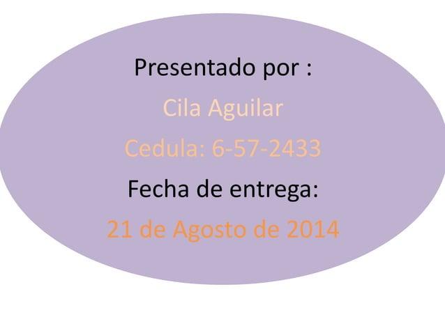 Presentado por :  Cila Aguilar  Cedula: 6-57-2433  Fecha de entrega:  21 de Agosto de 2014