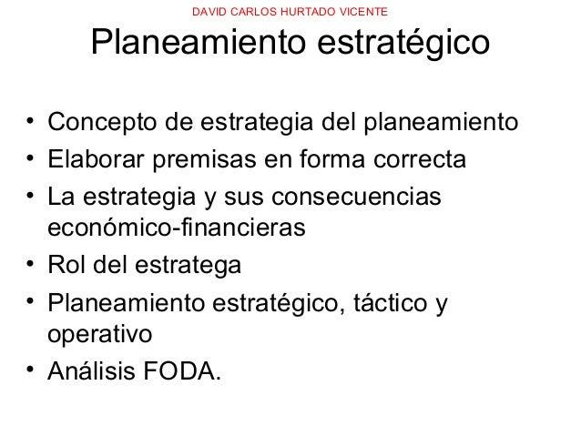 DAVID CARLOS HURTADO VICENTE Planeamiento estratégico • Concepto de estrategia del planeamiento • Elaborar premisas en for...