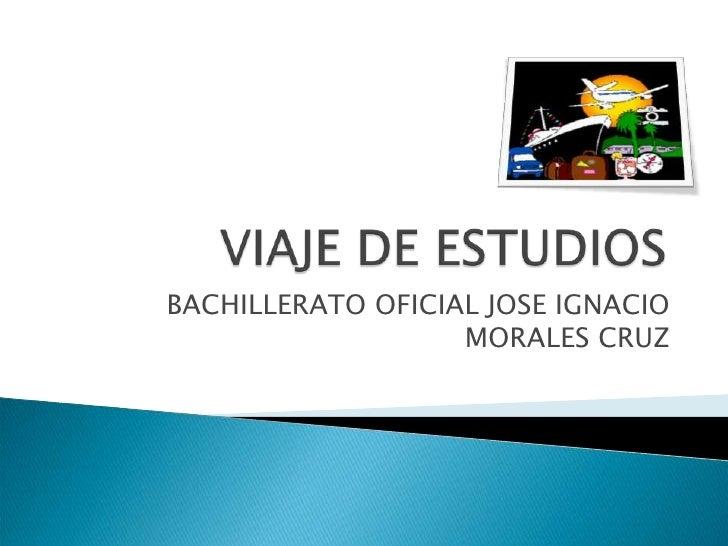 VIAJE DE ESTUDIOS<br />BACHILLERATO OFICIAL JOSE IGNACIO MORALES CRUZ<br />