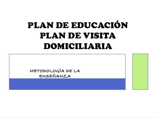 PLAN DE EDUCACIÓN  PLAN DE VISITA   DOMICILIARIAMETODOLOGÍA DE LA   ENSEÑANZA