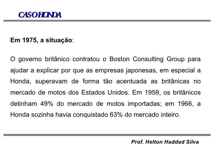 CASO HONDA Em 1975, a situação : O governo britânico contratou o Boston Consulting Group para ajudar a explicar por que as...