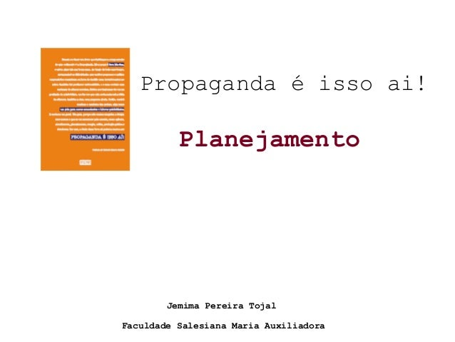 Propaganda é isso ai! Planejamento Faculdade Salesiana Maria Auxiliadora Jemima Pereira Tojal