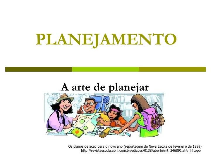 PLANEJAMENTO A arte de planejar Os planos de ação para o novo ano (reportagem de Nova Escola de fevereiro de 1998) http://...