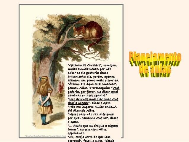 """""""Gatinho de Cheshire"""", começou,muito timidamente, por nãosaber se ele gostaria dessetratamento: ele, porém, apenasalargou ..."""