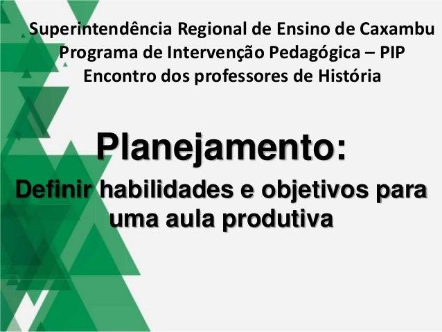Planejamento: Definir habilidades e objetivos para uma aula produtiva Superintendência Regional de Ensino de Caxambu Progr...