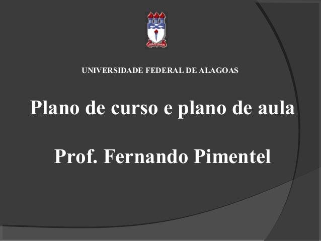 UNIVERSIDADE FEDERAL DE ALAGOAS  Plano de curso e plano de aula Prof. Fernando Pimentel