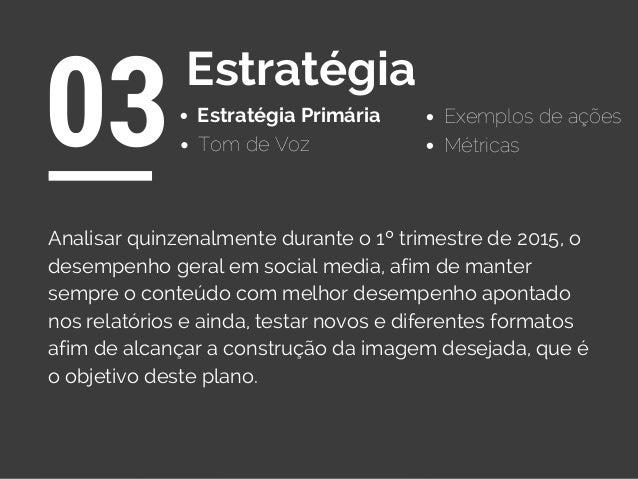 Estratégia Primária 03Estratégia Exemplos de ações Tom de Voz Analisar quinzenalmente durante o 1º trimestre de 2015, o de...