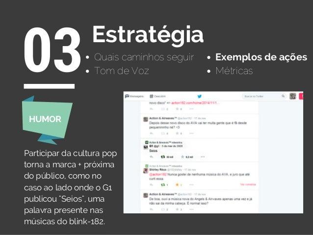Quais caminhos seguir 03Estratégia Exemplos de ações Tom de Voz Métricas Participar da cultura pop torna a marca + próxima...