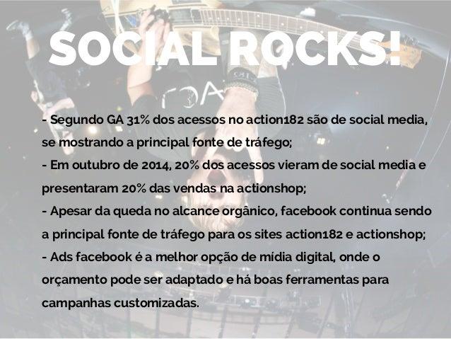 SOCIAL ROCKS! - Segundo GA 31% dos acessos no action182 são de social media, se mostrando a principal fonte de tráfego; - ...