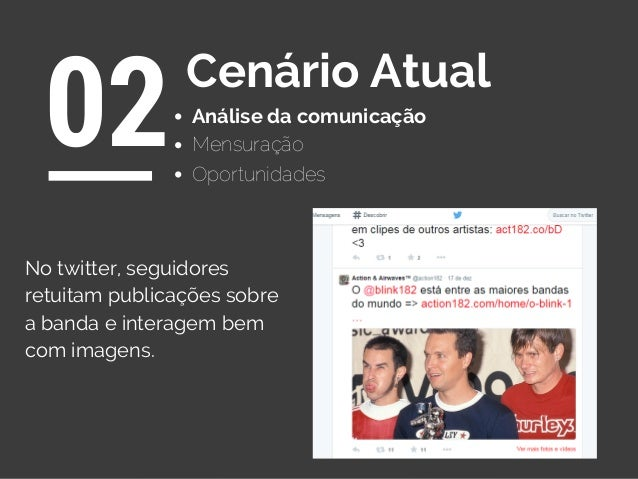 Análise da comunicação 02Cenário Atual Oportunidades Mensuração No twitter, seguidores retuitam publicações sobre a banda ...