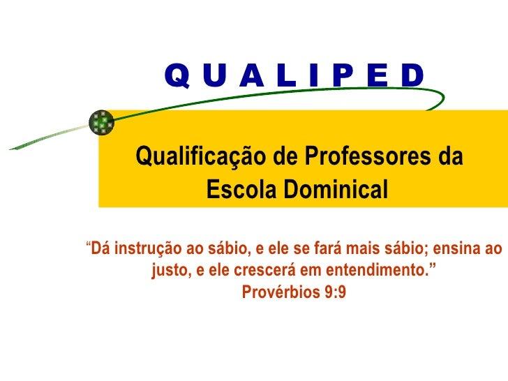 """Q U A L I P E D   Qualificação de Professores da  Escola Dominical """" Dá instrução ao sábio, e ele se fará mais sábio; ensi..."""