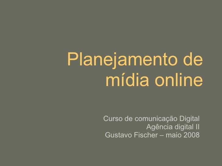 Planejamento de mídia online Curso de comunicação Digital Agência digital II Gustavo Fischer – maio 2008