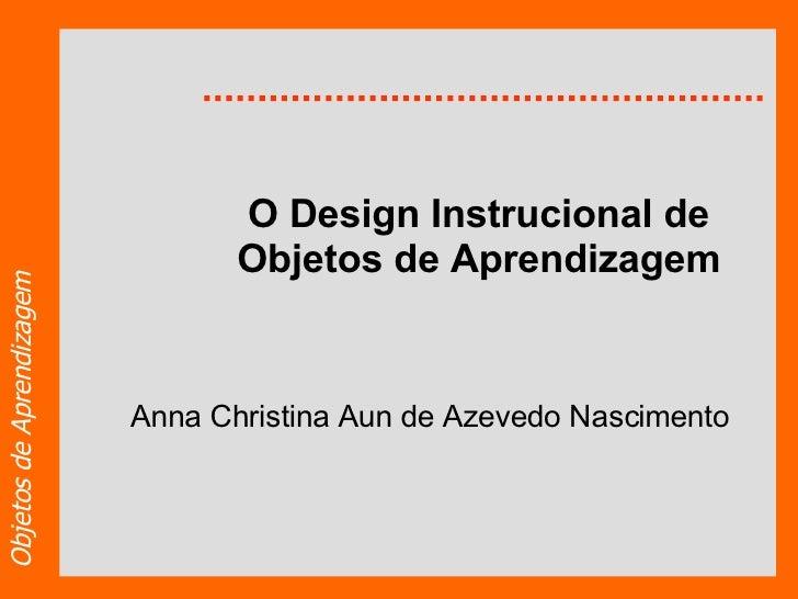 O Design Instrucional de Objetos de Aprendizagem Anna Christina Aun de Azevedo Nascimento