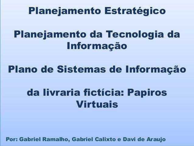 Planejamento Estratégico Planejamento da Tecnologia da Informação Plano de Sistemas de Informação da livraria fictícia: Pa...