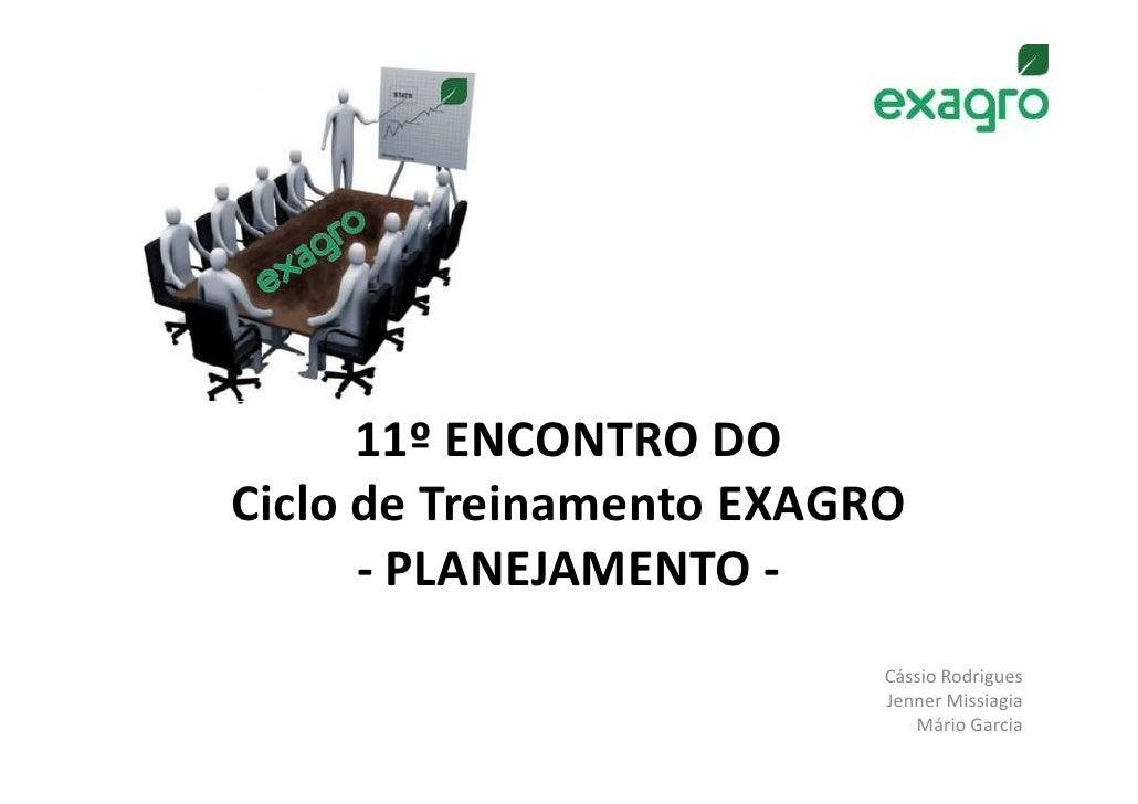 11º ENCONTRO DOCiclo de Treinamento EXAGRO      - PLANEJAMENTO -                          Cássio Rodrigues                ...