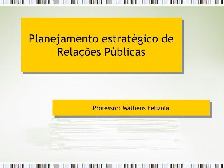 Planejamento estratégico de Relações Públicas Professor: Matheus Felizola