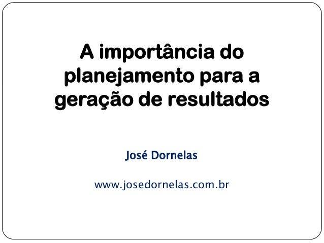 A importância do planejamento para a geração de resultados José Dornelas www.josedornelas.com.br
