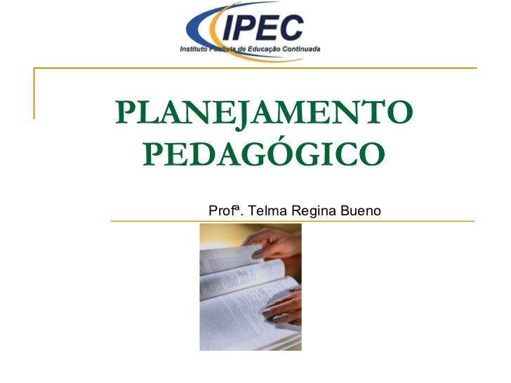 PLANEJAMENTO PEDAGÓGICO Profª. Telma Regina Bueno