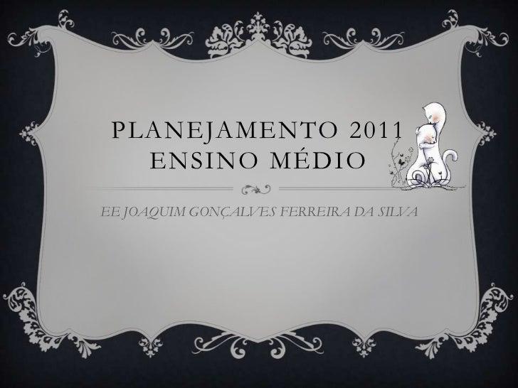 PLANEJAMENTO 2011ENSINO MÉDIO<br />EE JOAQUIM GONÇALVES FERREIRA DA SILVA<br />