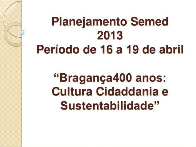 """Planejamento Semed2013Período de 16 a 19 de abril""""Bragança400 anos:Cultura Cidaddania eSustentabilidade"""""""