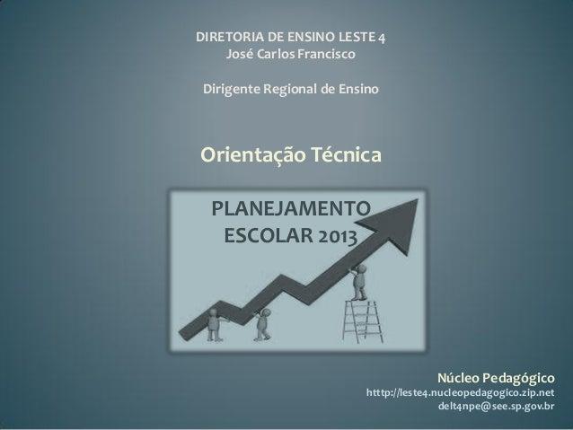 DIRETORIA DE ENSINO LESTE 4    José Carlos FranciscoDirigente Regional de EnsinoOrientação Técnica  PLANEJAMENTO   ESCOLAR...