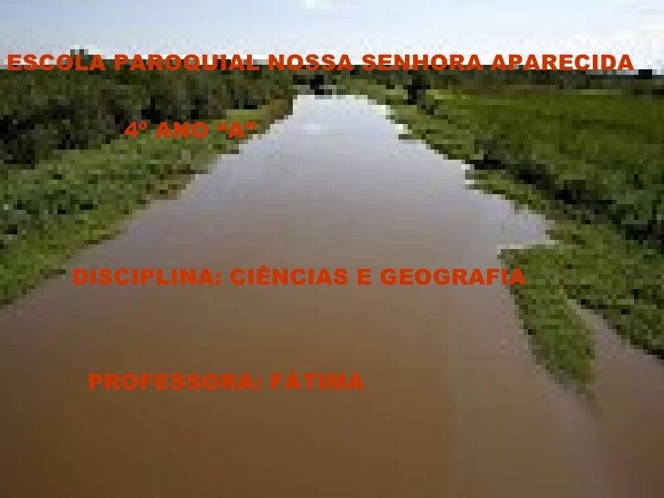 """4º ANO """"A"""" ESCOLA PAROQUIAL NOSSA SENHORA APARECIDA DISCIPLINA: CIÊNCIAS E GEOGRAFIA   PROFESSORA: FÁTIMA"""