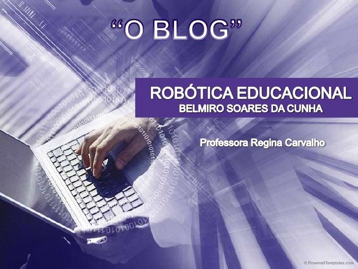 """O BLOG""<br />ROBÓTICA EDUCACIONAL<br />BELMIRO SOARES DA CUNHA<br />Professora Regina Carvalho<br />"