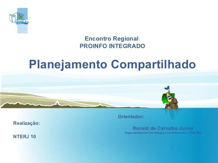Encontro Regional  PROINFO INTEGRADO Planejamento Compartilhado Realização: NTERJ 10 Orientador:  Ronald de Carvalho Junio...