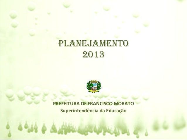 PLANEJAMENTO      2013PREFEITURA DE FRANCISCO MORATO   Superintendência da Educação