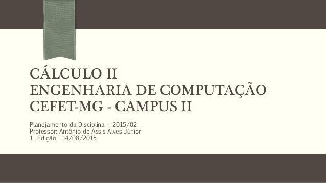 CÁLCULO II ENGENHARIA DE COMPUTAÇÃO CEFET-MG - CAMPUS II Planejamento da Disciplina – 2015/02 Professor: Antônio de Assis ...
