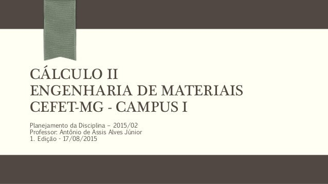CÁLCULO II ENGENHARIA DE MATERIAIS CEFET-MG - CAMPUS I Planejamento da Disciplina – 2015/02 Professor: Antônio de Assis Al...
