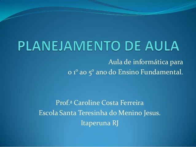 Aula de informática para o 1° ao 5° ano do Ensino Fundamental. Prof.ª Caroline Costa Ferreira Escola Santa Teresinha do Me...