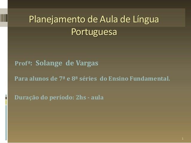 Planejamento de Aula de Língua Portuguesa Profª: Solange de Vargas Para alunos de 7ª e 8ª séries do Ensino Fundamental. Du...