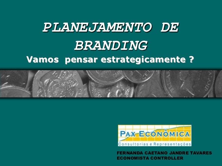 PLANEJAMENTO DE  BRANDING Vamos  pensar estrategicamente ?<br />FERNANDA CAETANO JANDRE TAVARES<br />ECONOMISTA CONTROLLER...